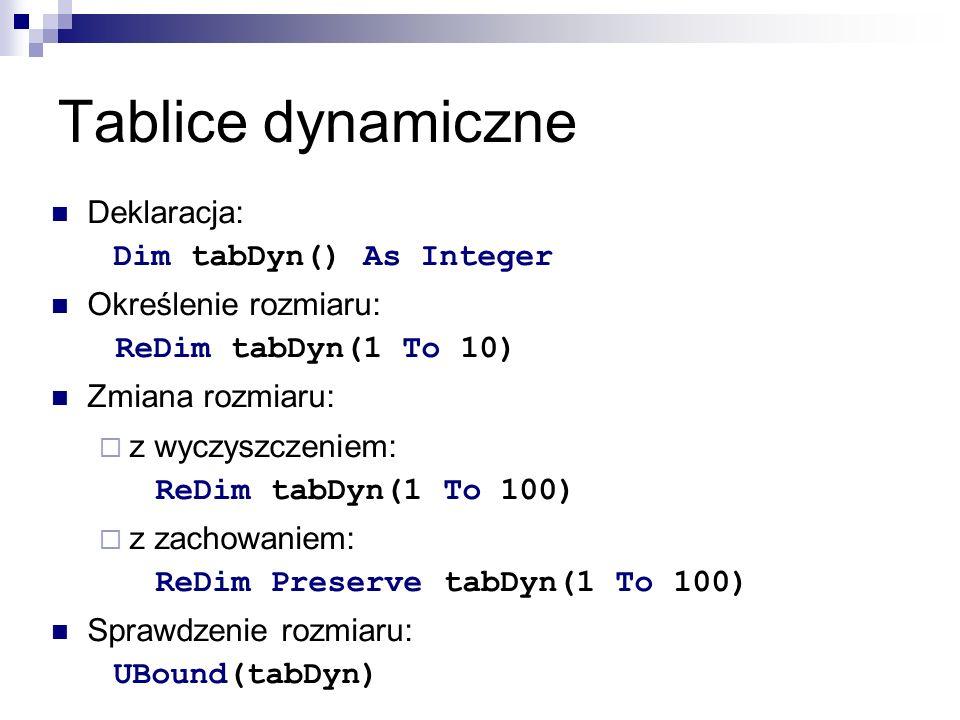 Tablice dynamiczne Deklaracja: Dim tabDyn() As Integer Określenie rozmiaru: ReDim tabDyn(1 To 10) Zmiana rozmiaru:  z wyczyszczeniem: ReDim tabDyn(1 To 100)  z zachowaniem: ReDim Preserve tabDyn(1 To 100) Sprawdzenie rozmiaru: UBound(tabDyn)