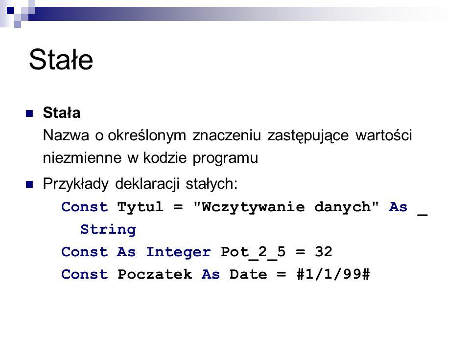 Stałe Stała Nazwa o określonym znaczeniu zastępujące wartości niezmienne w kodzie programu Przykłady deklaracji stałych: Const Tytul = Wczytywanie danych As _ String Const As Integer Pot_2_5 = 32 Const Poczatek As Date = #1/1/99#