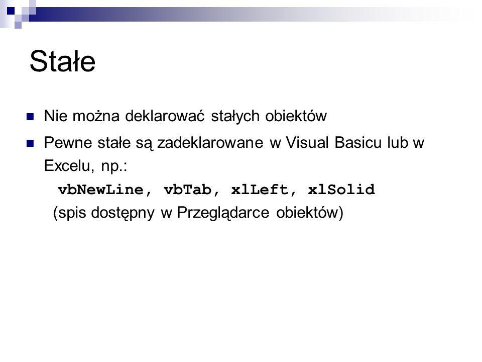 Stałe Nie można deklarować stałych obiektów Pewne stałe są zadeklarowane w Visual Basicu lub w Excelu, np.: vbNewLine, vbTab, xlLeft, xlSolid (spis dostępny w Przeglądarce obiektów)