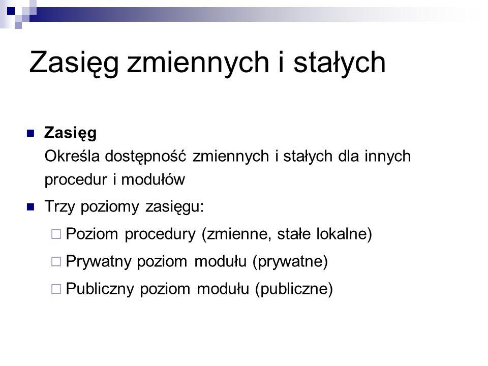 Zasięg zmiennych i stałych Zasięg Określa dostępność zmiennych i stałych dla innych procedur i modułów Trzy poziomy zasięgu:  Poziom procedury (zmienne, stałe lokalne)  Prywatny poziom modułu (prywatne)  Publiczny poziom modułu (publiczne)