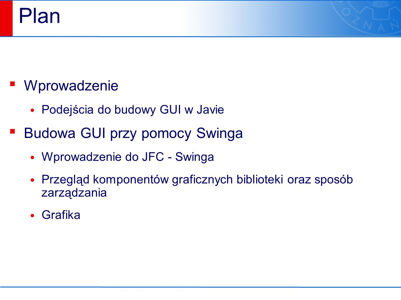 Kontenery najwyższego poziomu ▪ Każdy program napisany w Swingu, musi posiadać przynajmniej jeden kontener najwyższego poziomu JFrame ( pojedyncze okno aplikacji) JDialog (okienko dialogowe) JApplet (dla apletów)