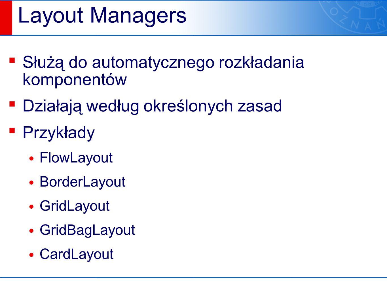 Layout Managers ▪ Służą do automatycznego rozkładania komponentów ▪ Działają według określonych zasad ▪ Przykłady FlowLayout BorderLayout GridLayout GridBagLayout CardLayout