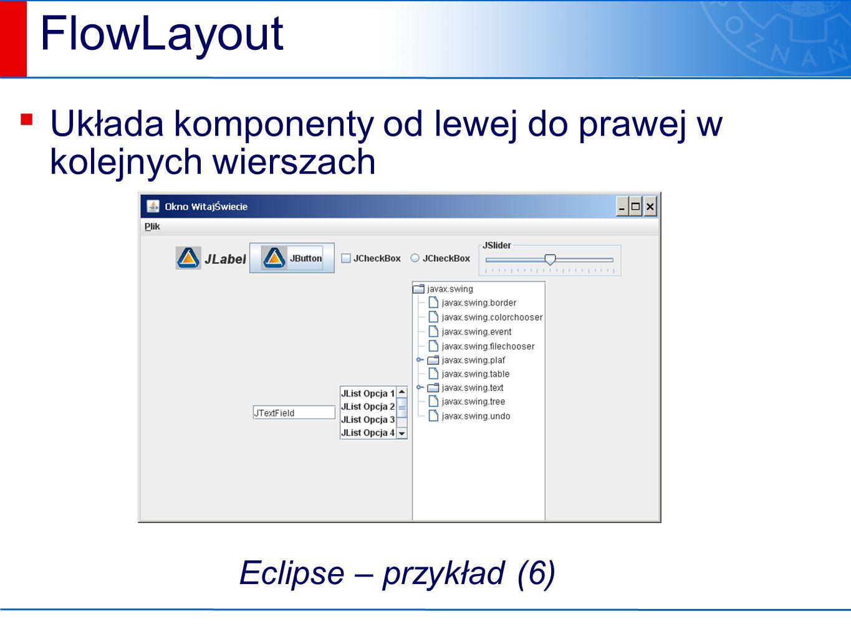 FlowLayout ▪ Układa komponenty od lewej do prawej w kolejnych wierszach Eclipse – przykład (6)
