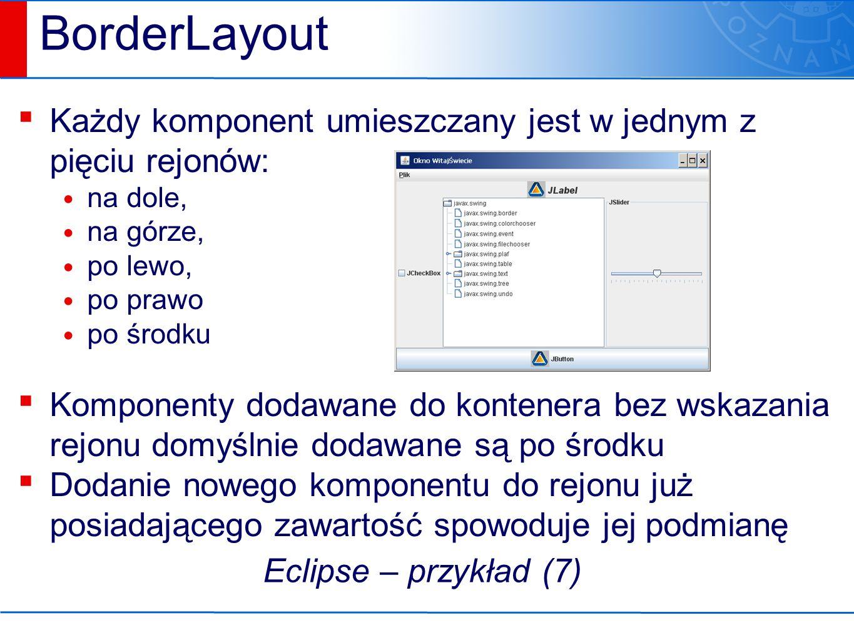 BorderLayout ▪ Każdy komponent umieszczany jest w jednym z pięciu rejonów: na dole, na górze, po lewo, po prawo po środku ▪ Komponenty dodawane do kontenera bez wskazania rejonu domyślnie dodawane są po środku ▪ Dodanie nowego komponentu do rejonu już posiadającego zawartość spowoduje jej podmianę Eclipse – przykład (7)