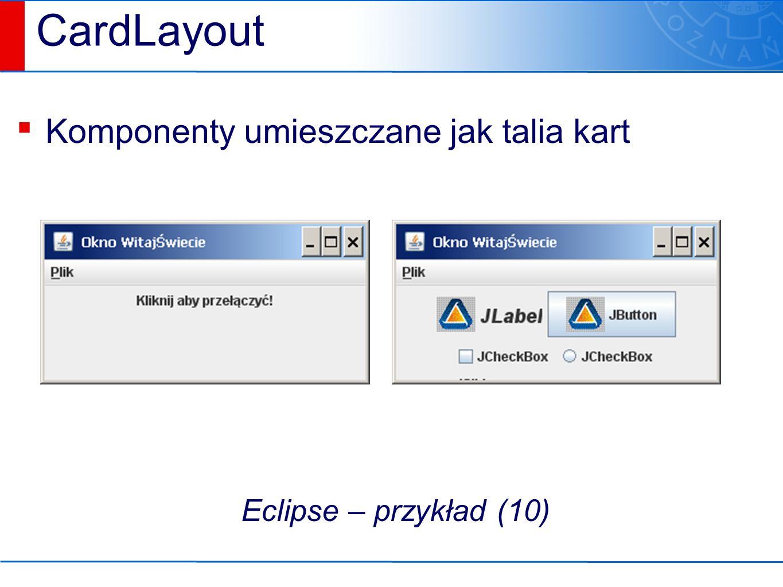 CardLayout ▪ Komponenty umieszczane jak talia kart Eclipse – przykład (10)