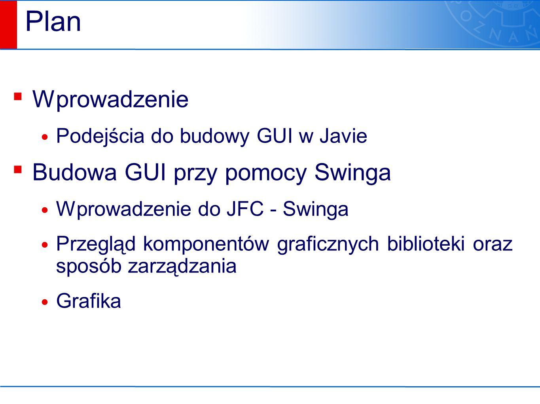 Plan ▪ Wprowadzenie Podejścia do budowy GUI w Javie ▪ Budowa GUI przy pomocy Swinga Wprowadzenie do JFC - Swinga Przegląd komponentów graficznych biblioteki oraz sposób zarządzania Grafika