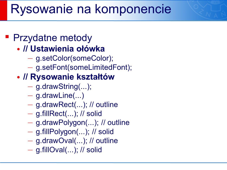 Rysowanie na komponencie ▪ Przydatne metody // Ustawienia ołówka — g.setColor(someColor); — g.setFont(someLimitedFont); // Rysowanie kształtów — g.drawString(...); — g.drawLine(...) — g.drawRect(...); // outline — g.fillRect(...); // solid — g.drawPolygon(...); // outline — g.fillPolygon(...); // solid — g.drawOval(...); // outline — g.fillOval(...); // solid
