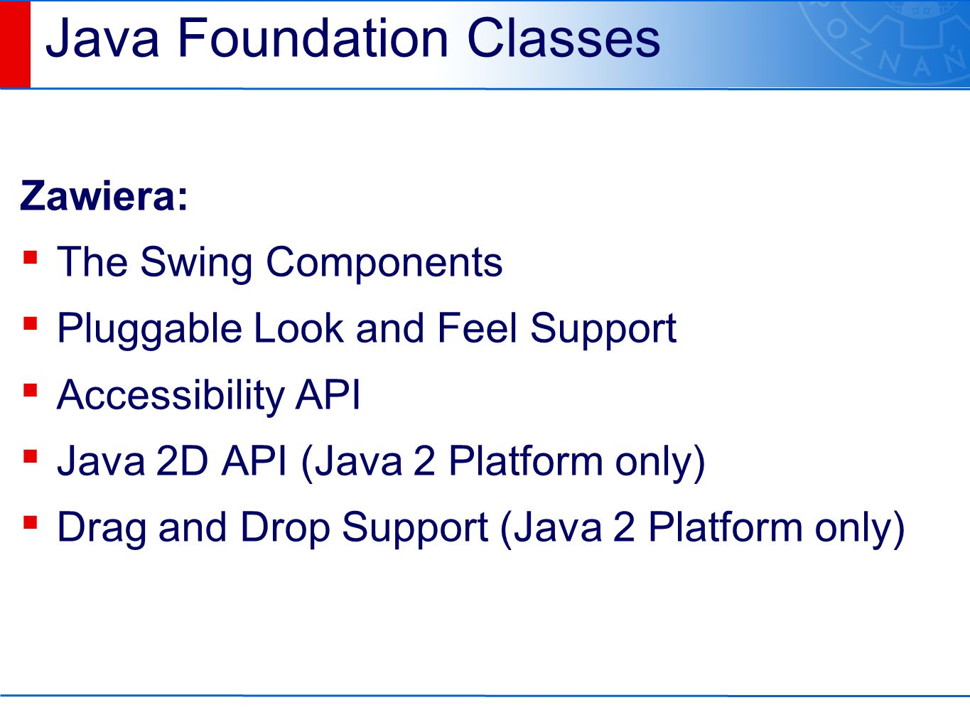 Java Foundation Classes Zawiera: ▪ The Swing Components ▪ Pluggable Look and Feel Support ▪ Accessibility API ▪ Java 2D API (Java 2 Platform only) ▪ Drag and Drop Support (Java 2 Platform only)