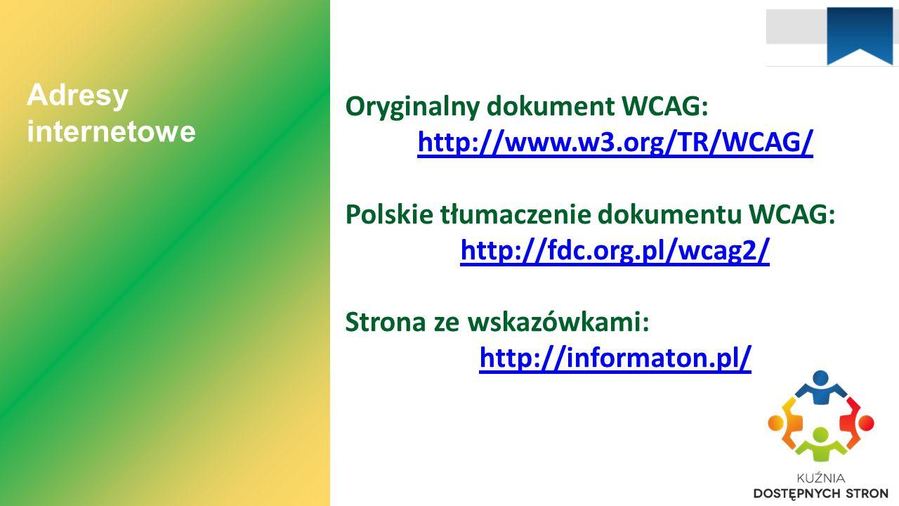 Adresy internetowe Oryginalny dokument WCAG: http://www.w3.org/TR/WCAG/ Polskie tłumaczenie dokumentu WCAG: http://fdc.org.pl/wcag2/ Strona ze wskazówkami: http://informaton.pl/