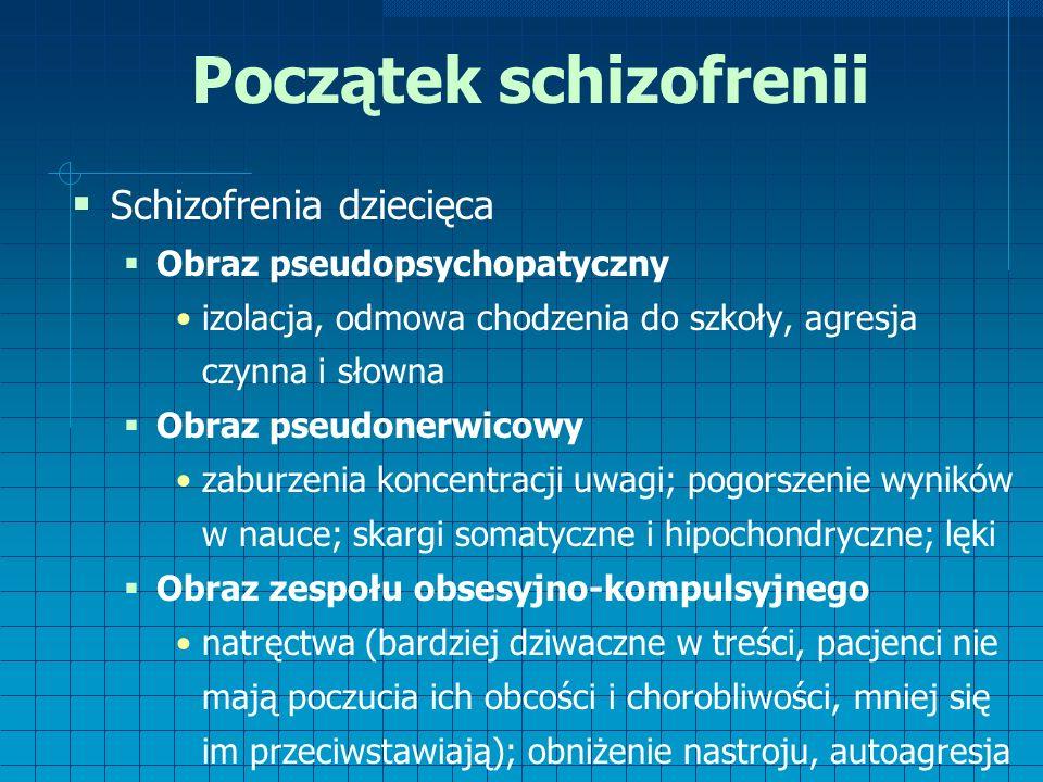 Początek schizofrenii  Schizofrenia dziecięca  Obraz pseudopsychopatyczny izolacja, odmowa chodzenia do szkoły, agresja czynna i słowna  Obraz pseudonerwicowy zaburzenia koncentracji uwagi; pogorszenie wyników w nauce; skargi somatyczne i hipochondryczne; lęki  Obraz zespołu obsesyjno-kompulsyjnego natręctwa (bardziej dziwaczne w treści, pacjenci nie mają poczucia ich obcości i chorobliwości, mniej się im przeciwstawiają); obniżenie nastroju, autoagresja
