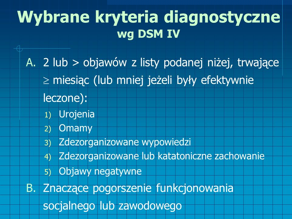 Wybrane kryteria diagnostyczne wg DSM IV A.2 lub > objawów z listy podanej niżej, trwające  miesiąc (lub mniej jeżeli były efektywnie leczone): 1) Urojenia 2) Omamy 3) Zdezorganizowane wypowiedzi 4) Zdezorganizowane lub katatoniczne zachowanie 5) Objawy negatywne B.Znaczące pogorszenie funkcjonowania socjalnego lub zawodowego