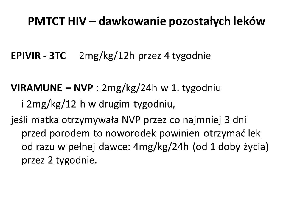 PMTCT HIV – dawkowanie pozostałych leków EPIVIR - 3TC 2mg/kg/12h przez 4 tygodnie VIRAMUNE – NVP : 2mg/kg/24h w 1. tygodniu i 2mg/kg/12 h w drugim tyg
