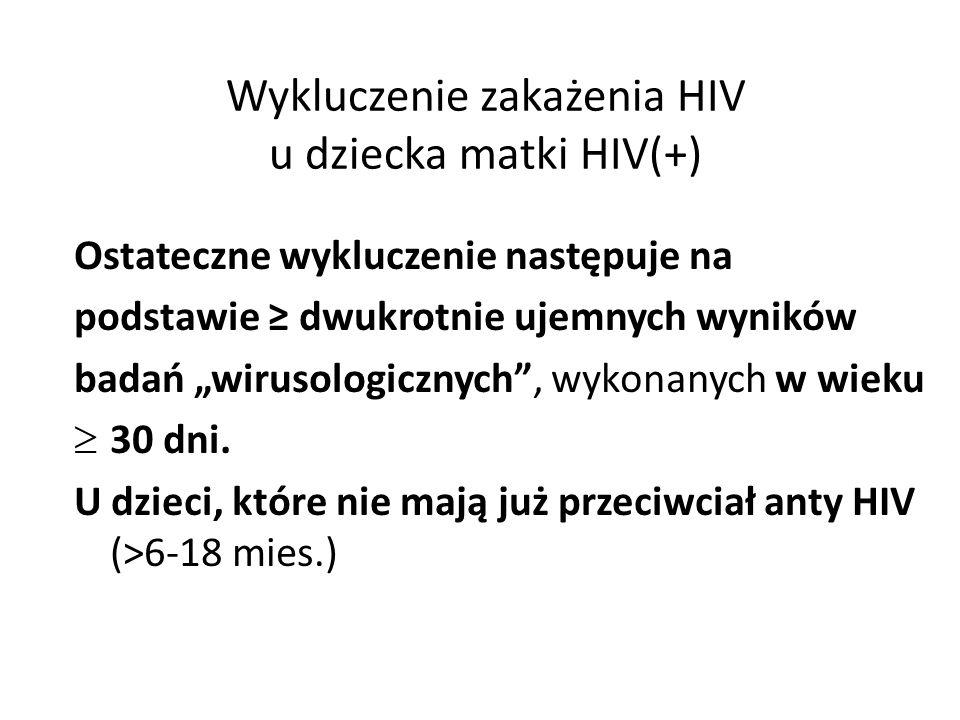 """Wykluczenie zakażenia HIV u dziecka matki HIV(+) Ostateczne wykluczenie następuje na podstawie ≥ dwukrotnie ujemnych wyników badań """"wirusologicznych , wykonanych w wieku  30 dni."""