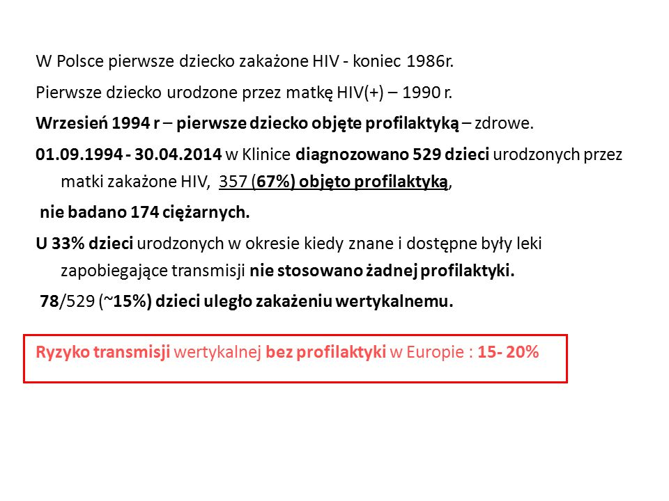 W Polsce pierwsze dziecko zakażone HIV - koniec 1986r. Pierwsze dziecko urodzone przez matkę HIV(+) – 1990 r. Wrzesień 1994 r – pierwsze dziecko objęt