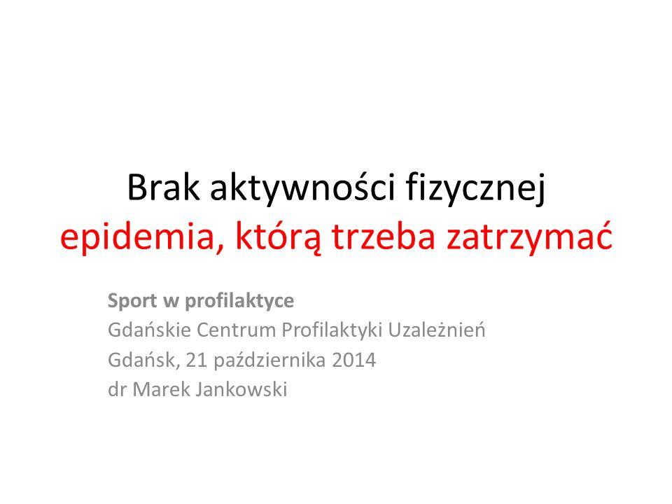 Brak aktywności fizycznej epidemia, którą trzeba zatrzymać Sport w profilaktyce Gdańskie Centrum Profilaktyki Uzależnień Gdańsk, 21 października 2014 dr Marek Jankowski