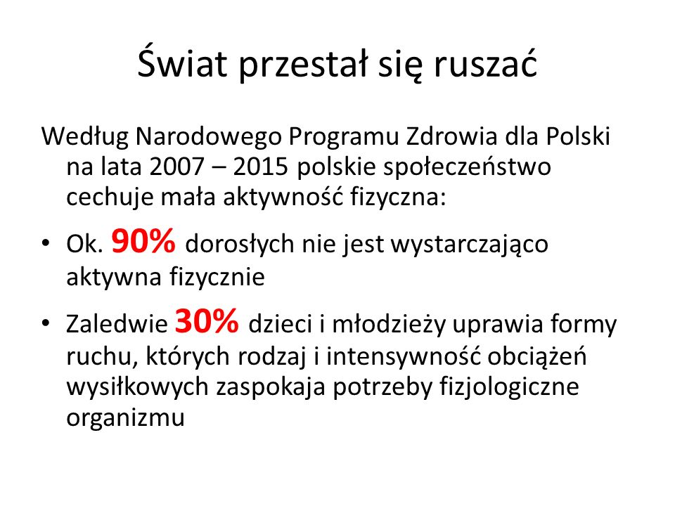 Świat przestał się ruszać Według Narodowego Programu Zdrowia dla Polski na lata 2007 – 2015 polskie społeczeństwo cechuje mała aktywność fizyczna: Ok.