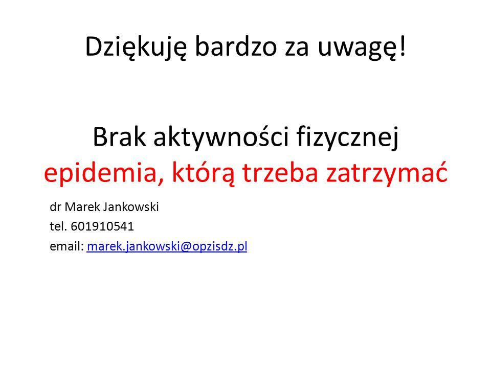 Dziękuję bardzo za uwagę! Brak aktywności fizycznej epidemia, którą trzeba zatrzymać dr Marek Jankowski tel. 601910541 email: marek.jankowski@opzisdz.