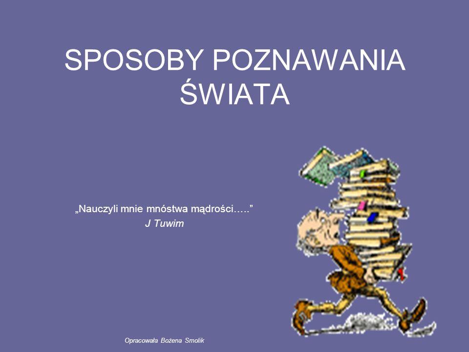 """SPOSOBY POZNAWANIA ŚWIATA """"Nauczyli mnie mnóstwa mądrości….."""" J Tuwim Opracowała Bożena Smolik"""