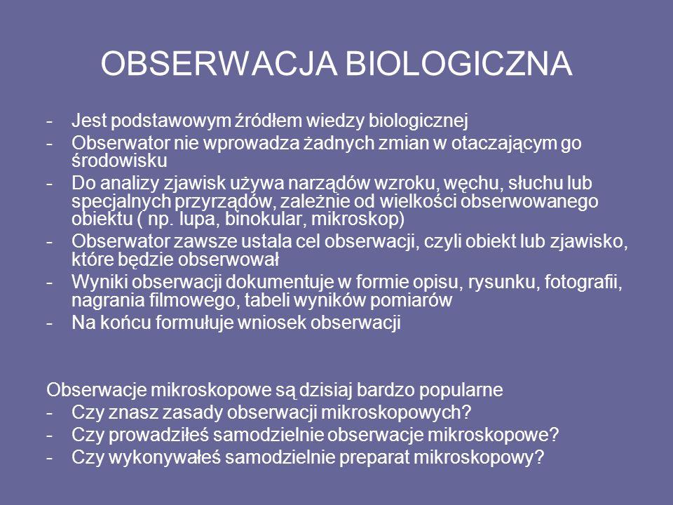OBSERWACJA BIOLOGICZNA -Jest podstawowym źródłem wiedzy biologicznej -Obserwator nie wprowadza żadnych zmian w otaczającym go środowisku -Do analizy zjawisk używa narządów wzroku, węchu, słuchu lub specjalnych przyrządów, zależnie od wielkości obserwowanego obiektu ( np.