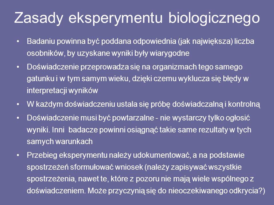 Zasady eksperymentu biologicznego Badaniu powinna być poddana odpowiednia (jak największa) liczba osobników, by uzyskane wyniki były wiarygodne Doświadczenie przeprowadza się na organizmach tego samego gatunku i w tym samym wieku, dzięki czemu wyklucza się błędy w interpretacji wyników W każdym doświadczeniu ustala się próbę doświadczalną i kontrolną Doświadczenie musi być powtarzalne - nie wystarczy tylko ogłosić wyniki.