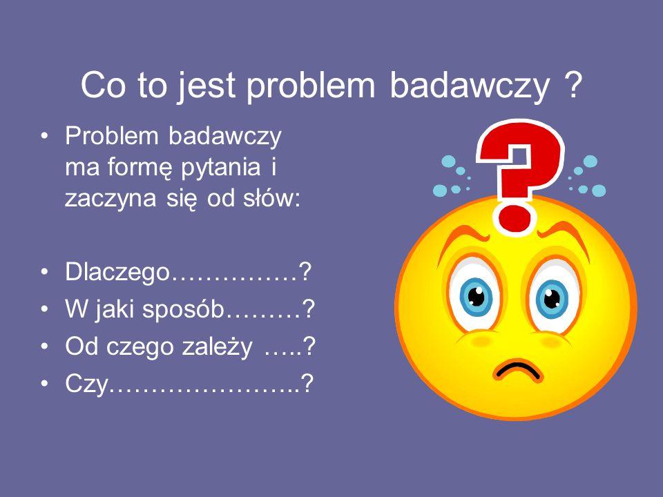 Co to jest problem badawczy ? Problem badawczy ma formę pytania i zaczyna się od słów: Dlaczego……………? W jaki sposób………? Od czego zależy …..? Czy………………