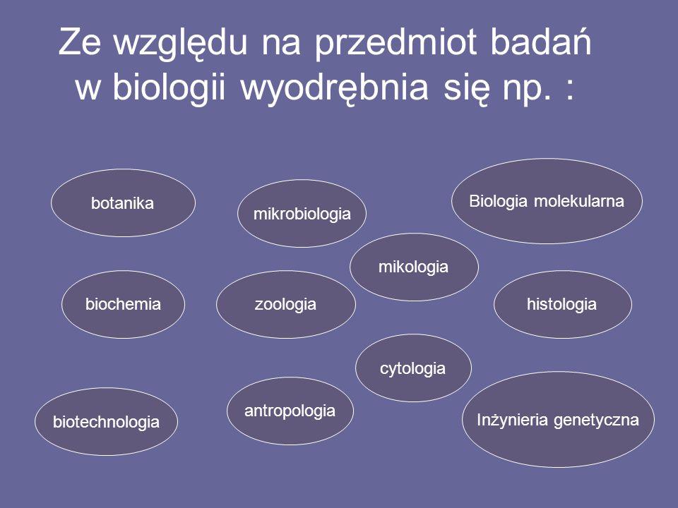 Ze względu na przedmiot badań w biologii wyodrębnia się np. : botanika mikrobiologia biochemia antropologia cytologia mikologia zoologia biotechnologi