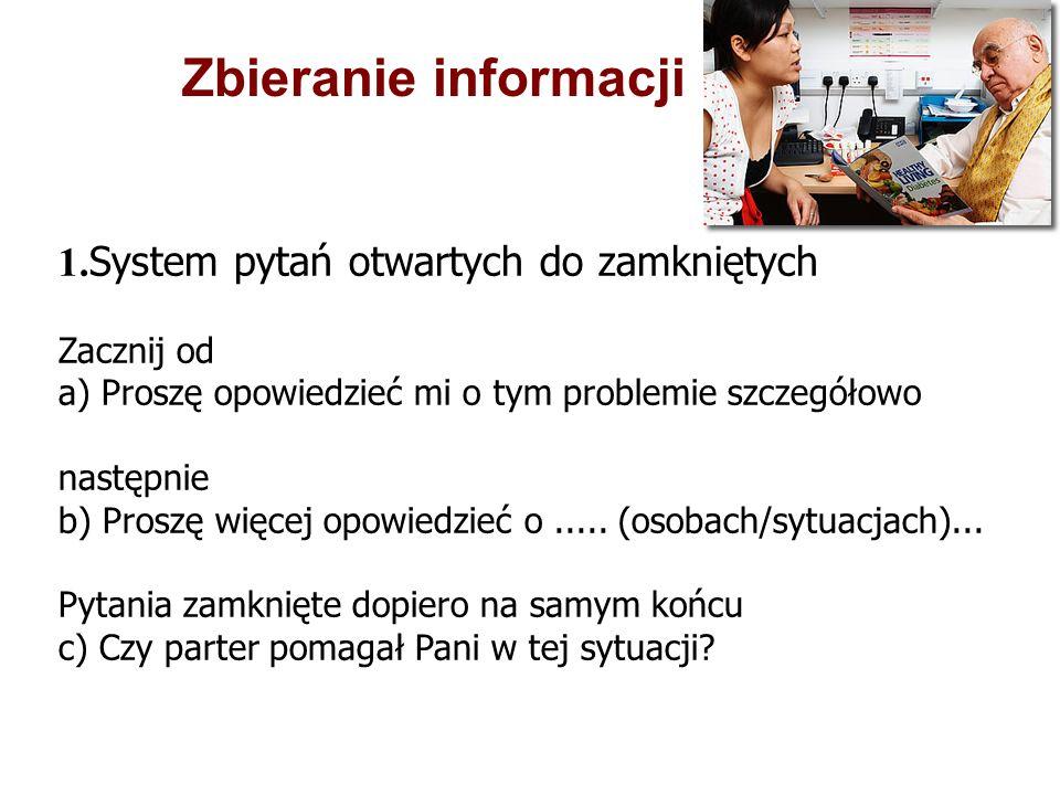 1. System pytań otwartych do zamkniętych Zacznij od a) Proszę opowiedzieć mi o tym problemie szczegółowo następnie b) Proszę więcej opowiedzieć o.....