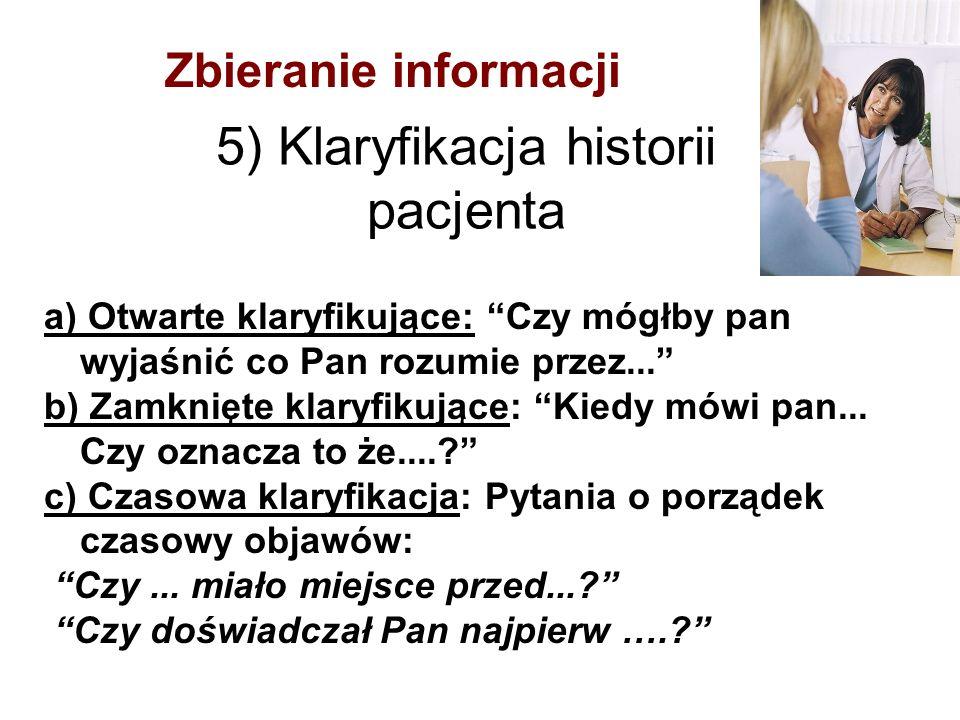 """5) Klaryfikacja historii pacjenta a) Otwarte klaryfikujące: """"Czy mógłby pan wyjaśnić co Pan rozumie przez..."""" b) Zamknięte klaryfikujące: """"Kiedy mówi"""