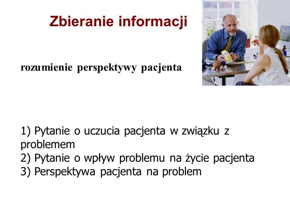 rozumienie perspektywy pacjenta 1) Pytanie o uczucia pacjenta w związku z problemem 2) Pytanie o wpływ problemu na życie pacjenta 3) Perspektywa pacjenta na problem Zbieranie informacji