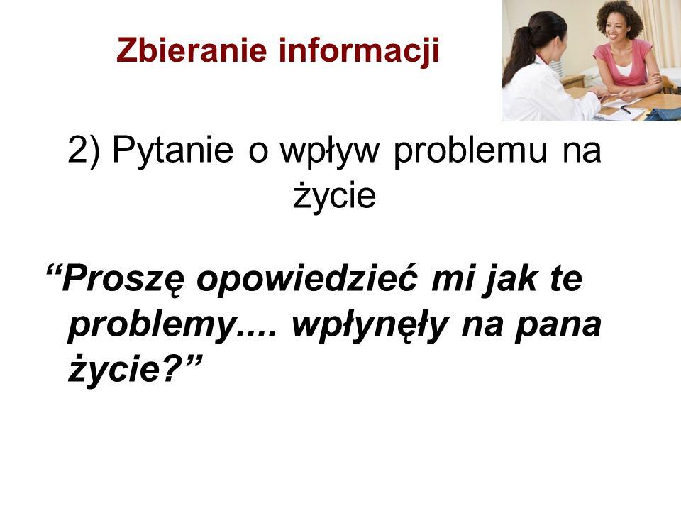 """2) Pytanie o wpływ problemu na życie """"Proszę opowiedzieć mi jak te problemy.... wpłynęły na pana życie?"""" Zbieranie informacji"""