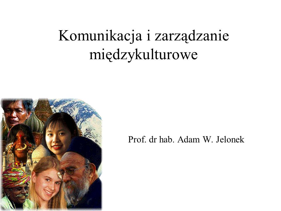 Komunikacja i zarządzanie międzykulturowe Prof. dr hab. Adam W. Jelonek
