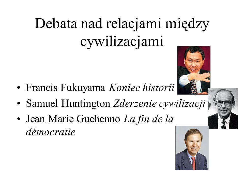 Debata nad relacjami między cywilizacjami Francis Fukuyama Koniec historii Samuel Huntington Zderzenie cywilizacji Jean Marie Guehenno La fin de la démocratie