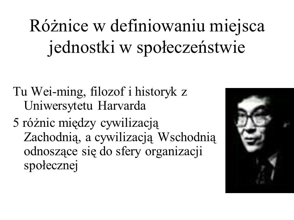 Różnice w definiowaniu miejsca jednostki w społeczeństwie Tu Wei-ming, filozof i historyk z Uniwersytetu Harvarda 5 różnic między cywilizacją Zachodnią, a cywilizacją Wschodnią odnoszące się do sfery organizacji społecznej