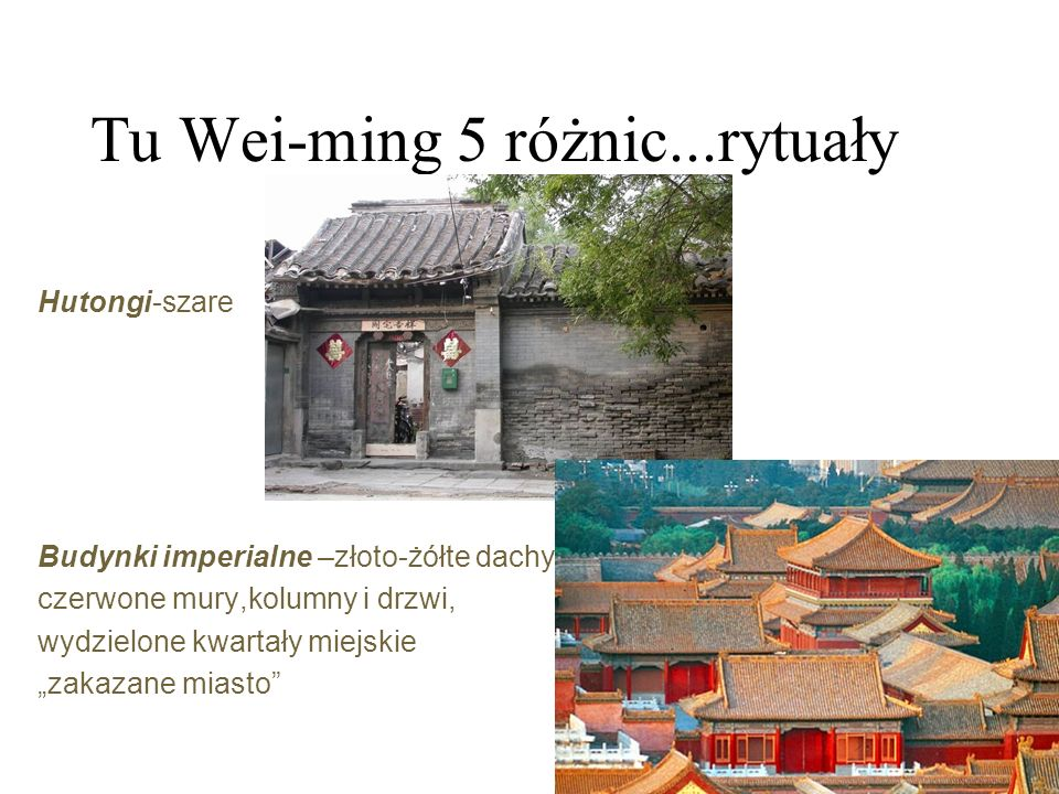 """Tu Wei-ming 5 różnic...rytuały Hutongi-szare Budynki imperialne –złoto-żółte dachy, czerwone mury,kolumny i drzwi, wydzielone kwartały miejskie """"zakazane miasto"""