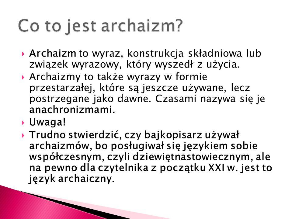  Archaizm to wyraz, konstrukcja składniowa lub związek wyrazowy, który wyszedł z użycia.  Archaizmy to także wyrazy w formie przestarzałej, które są