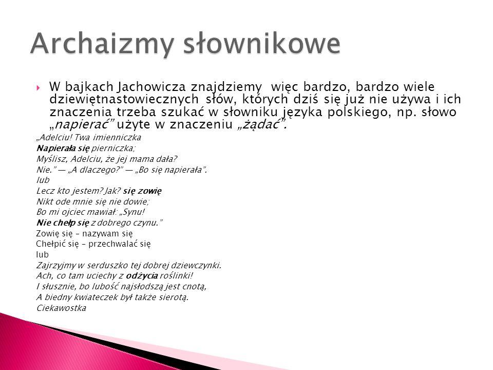  W bajkach Jachowicza znajdziemy więc bardzo, bardzo wiele dziewiętnastowiecznych słów, których dziś się już nie używa i ich znaczenia trzeba szukać w słowniku języka polskiego, np.