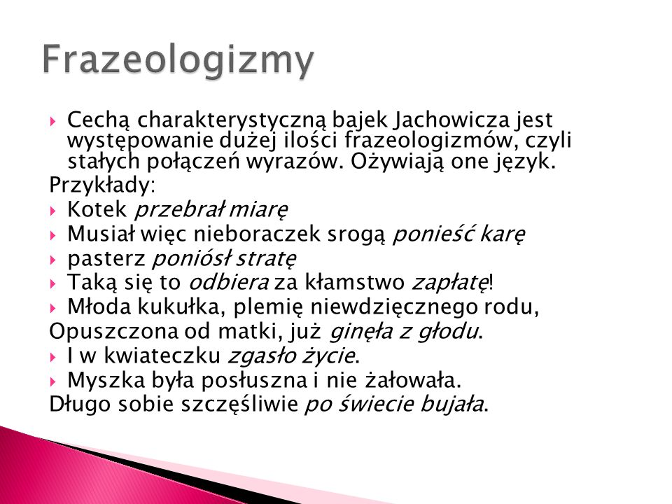  Cechą charakterystyczną bajek Jachowicza jest występowanie dużej ilości frazeologizmów, czyli stałych połączeń wyrazów. Ożywiają one język. Przykład