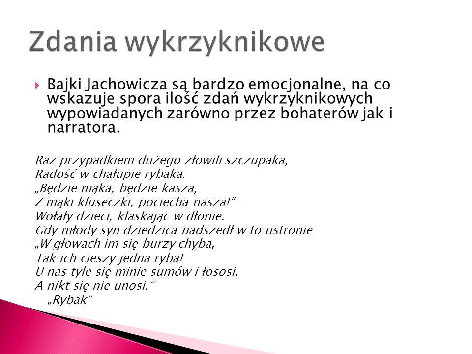  Bajki Jachowicza są bardzo emocjonalne, na co wskazuje spora ilość zdań wykrzyknikowych wypowiadanych zarówno przez bohaterów jak i narratora. Raz p