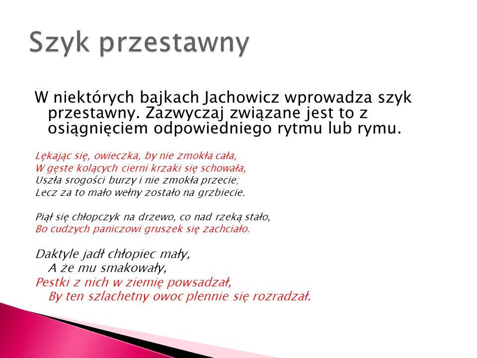 W niektórych bajkach Jachowicz wprowadza szyk przestawny. Zazwyczaj związane jest to z osiągnięciem odpowiedniego rytmu lub rymu. Lękając się, owieczk