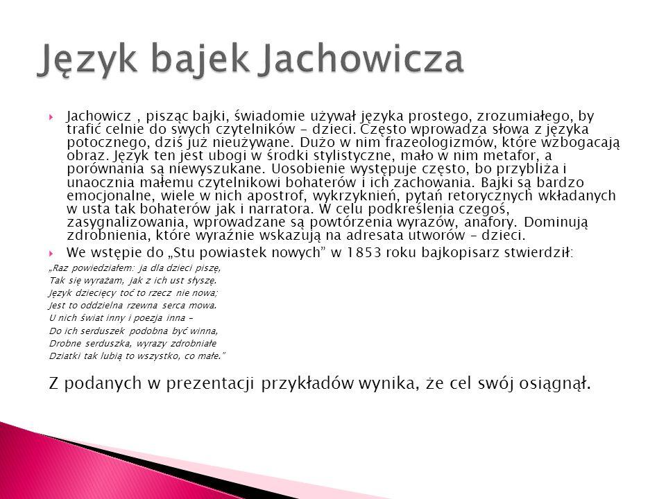  Jachowicz, pisząc bajki, świadomie używał języka prostego, zrozumiałego, by trafić celnie do swych czytelników - dzieci. Często wprowadza słowa z ję