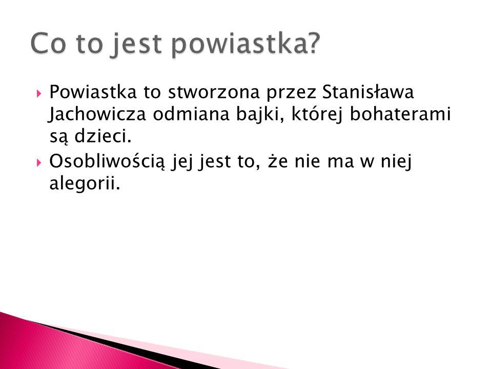  Powiastka to stworzona przez Stanisława Jachowicza odmiana bajki, której bohaterami są dzieci.  Osobliwością jej jest to, że nie ma w niej alegorii