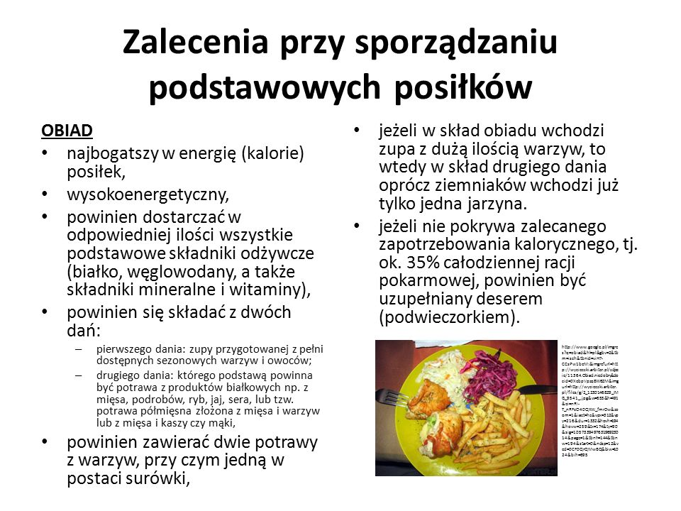 Zalecenia przy sporządzaniu podstawowych posiłków OBIAD najbogatszy w energię (kalorie) posiłek, wysokoenergetyczny, powinien dostarczać w odpowiedniej ilości wszystkie podstawowe składniki odżywcze (białko, węglowodany, a także składniki mineralne i witaminy), powinien się składać z dwóch dań: – pierwszego dania: zupy przygotowanej z pełni dostępnych sezonowych warzyw i owoców; – drugiego dania: którego podstawą powinna być potrawa z produktów białkowych np.