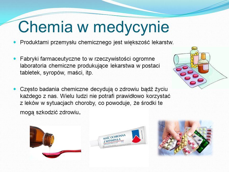 Chemia w medycynie Produktami przemysłu chemicznego jest większość lekarstw. Fabryki farmaceutyczne to w rzeczywistości ogromne laboratoria chemiczne