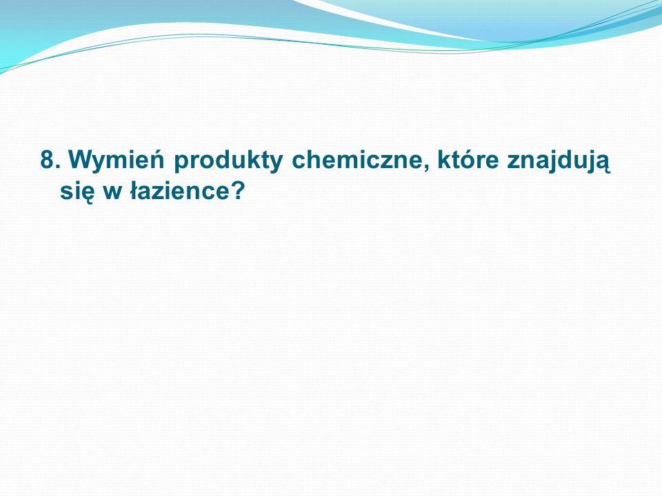 8. Wymień produkty chemiczne, które znajdują się w łazience?
