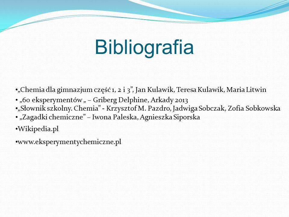 """Bibliografia """"Chemia dla gimnazjum część 1, 2 i 3"""", Jan Kulawik, Teresa Kulawik, Maria Litwin """"60 eksperymentów """" – Griberg Delphine, Arkady 2013 """"Sło"""