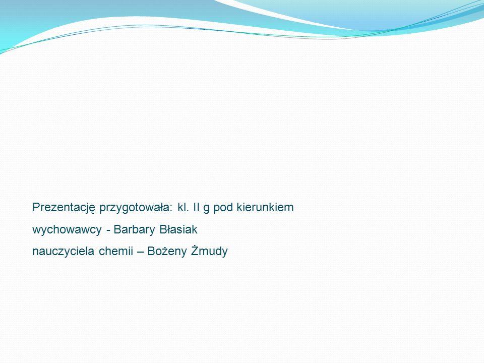 Prezentację przygotowała: kl. II g pod kierunkiem wychowawcy - Barbary Błasiak nauczyciela chemii – Bożeny Żmudy