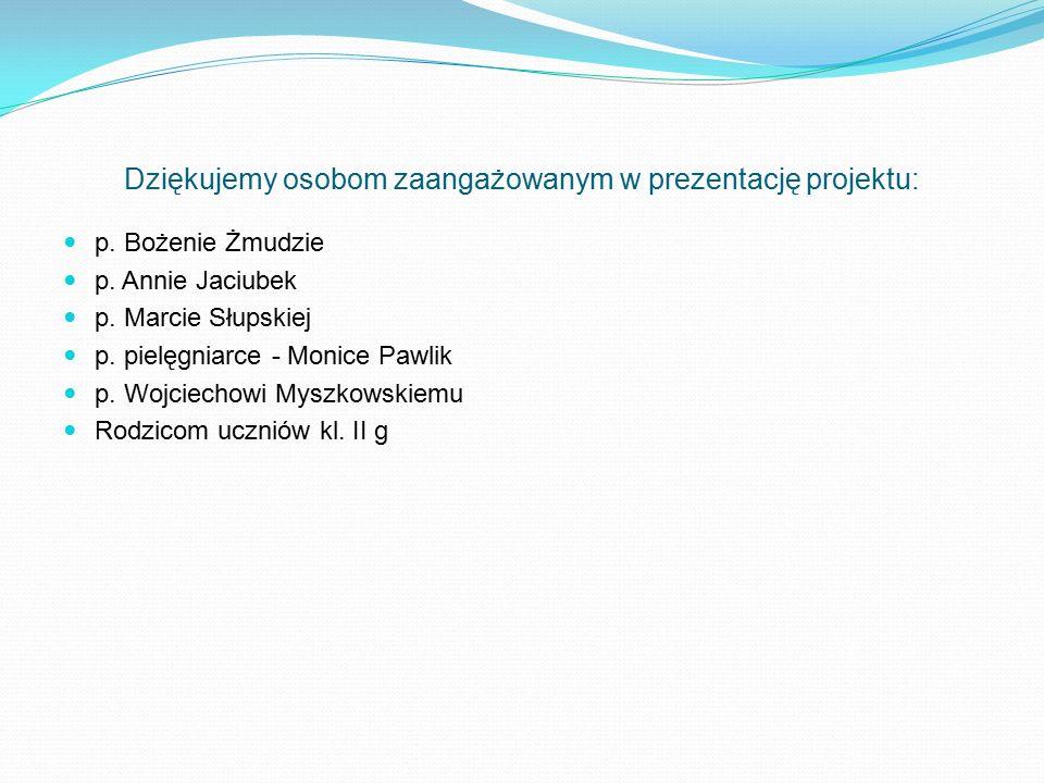 Dziękujemy osobom zaangażowanym w prezentację projektu: p. Bożenie Żmudzie p. Annie Jaciubek p. Marcie Słupskiej p. pielęgniarce - Monice Pawlik p. Wo