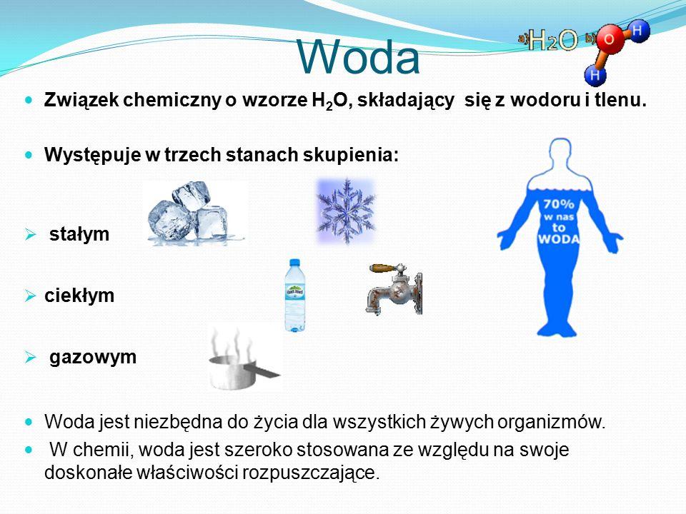 Woda Związek chemiczny o wzorze H 2 O, składający się z wodoru i tlenu. Występuje w trzech stanach skupienia:  stałym  ciekłym  gazowym Woda jest n