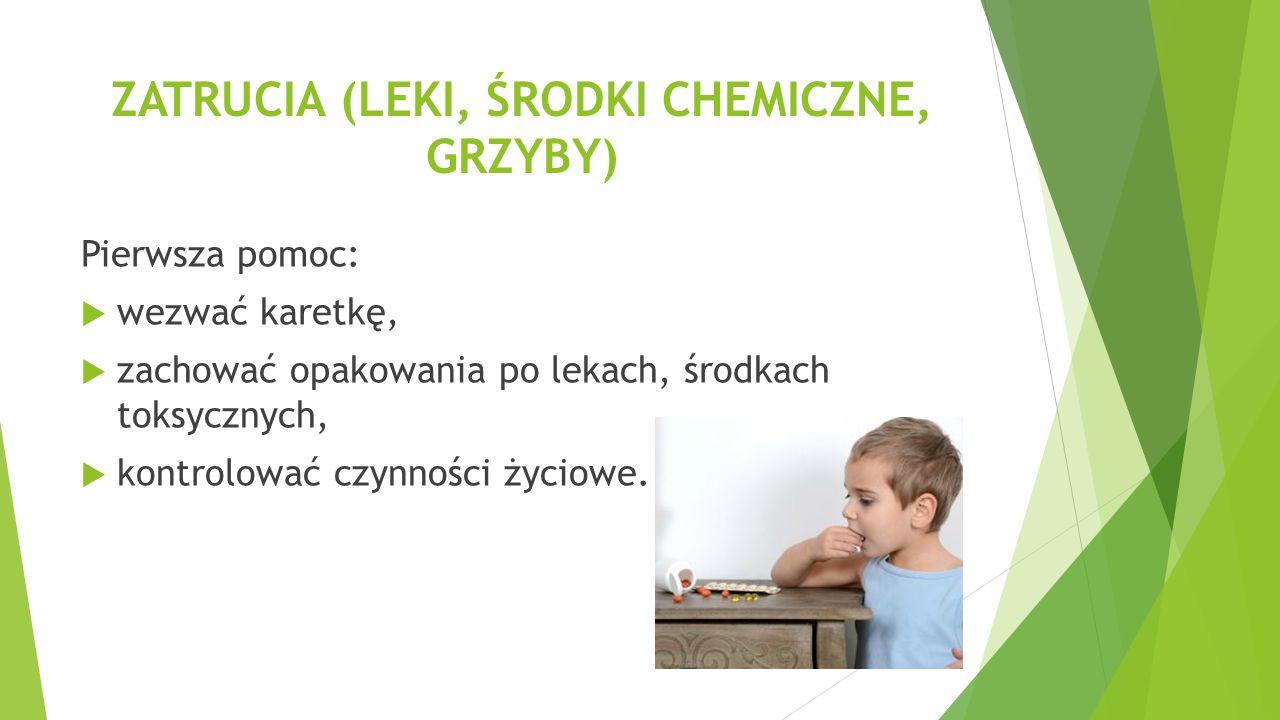 ZATRUCIA (LEKI, ŚRODKI CHEMICZNE, GRZYBY) Pierwsza pomoc:  wezwać karetkę,  zachować opakowania po lekach, środkach toksycznych,  kontrolować czynn