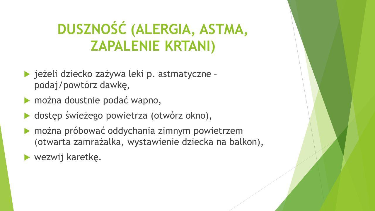 DUSZNOŚĆ (ALERGIA, ASTMA, ZAPALENIE KRTANI)  jeżeli dziecko zażywa leki p. astmatyczne – podaj/powtórz dawkę,  można doustnie podać wapno,  dostęp